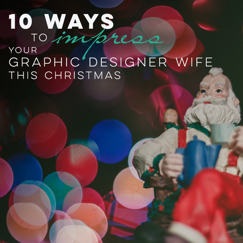 10 Ways to Impress Your Graphic Designer Wife This Christmas