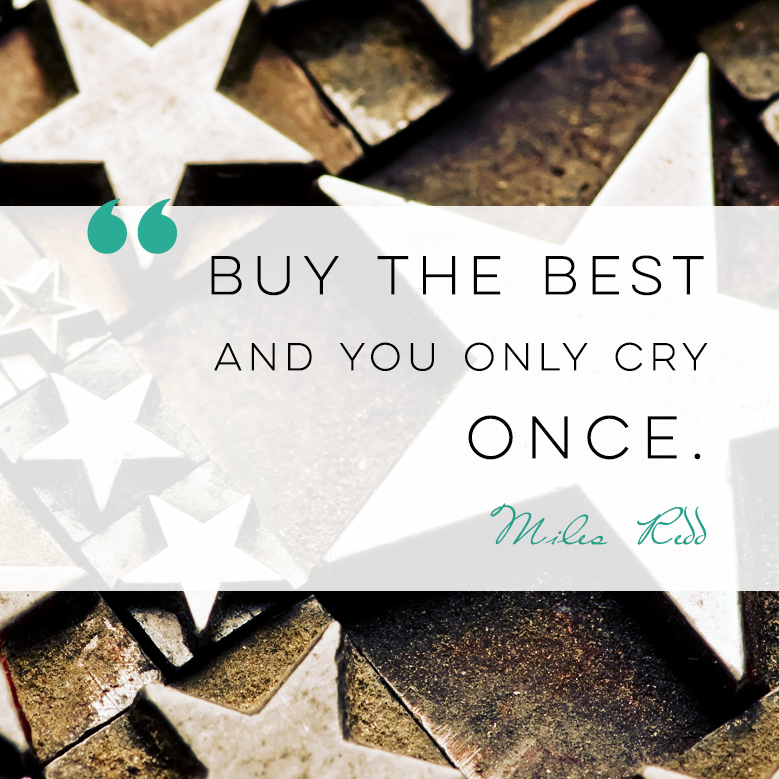 Buy the best, and you only cry once.